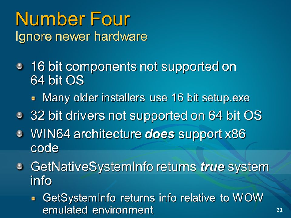 21 Number Four Ignore newer hardware 16 bit components not supported on 64 bit OS Many older installers use 16 bit setup.exe 32 bit drivers not supported on 64 bit OS WIN64 architecture does support x86 code GetNativeSystemInfo returns true system info GetSystemInfo returns info relative to WOW emulated environment