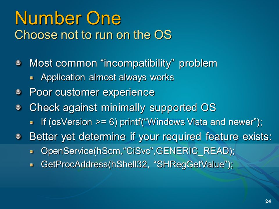 24 Number One Choose not to run on the OS Most common incompatibility problem Application almost always works Poor customer experience Check against minimally supported OS If (osVersion >= 6) printf( Windows Vista and newer ); Better yet determine if your required feature exists: OpenService(hScm, CiSvc ,GENERIC_READ); GetProcAddress(hShell32, SHRegGetValue );