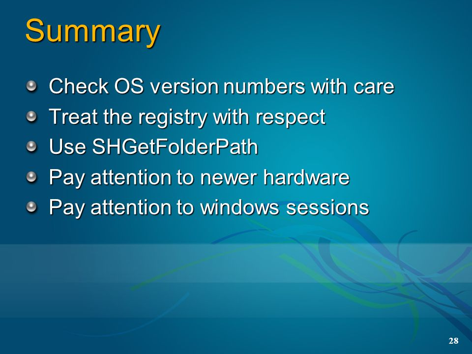 28 Summary Check OS version numbers with care Treat the registry with respect Use SHGetFolderPath Pay attention to newer hardware Pay attention to windows sessions