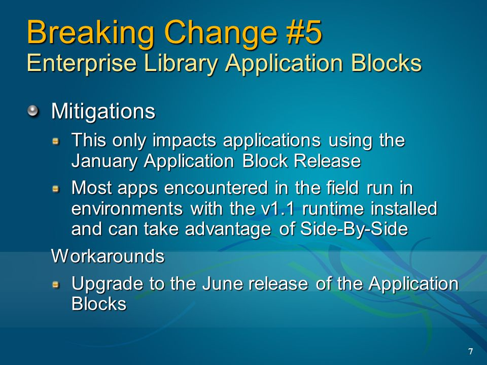 7 Breaking Change #5 Enterprise Library Application Blocks Mitigations This only impacts applications using the January Application Block Release Most apps encountered in the field run in environments with the v1.1 runtime installed and can take advantage of Side-By-Side Workarounds Upgrade to the June release of the Application Blocks