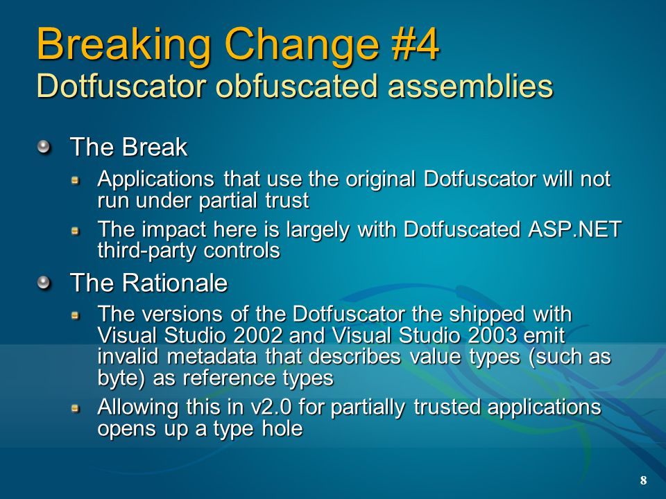 8 Breaking Change #4 Dotfuscator obfuscated assemblies The Break Applications that use the original Dotfuscator will not run under partial trust The impact here is largely with Dotfuscated ASP.NET third-party controls The Rationale The versions of the Dotfuscator the shipped with Visual Studio 2002 and Visual Studio 2003 emit invalid metadata that describes value types (such as byte) as reference types Allowing this in v2.0 for partially trusted applications opens up a type hole