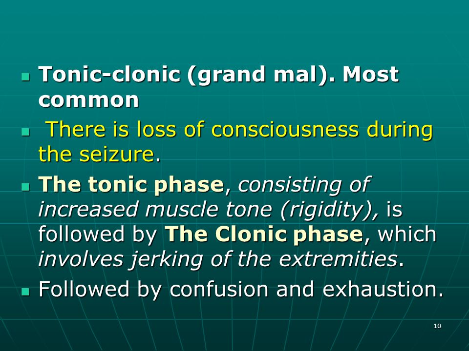 10 Tonic-clonic (grand mal). Most common Tonic-clonic (grand mal). Most common There is loss of consciousness during the seizure. There is loss of con