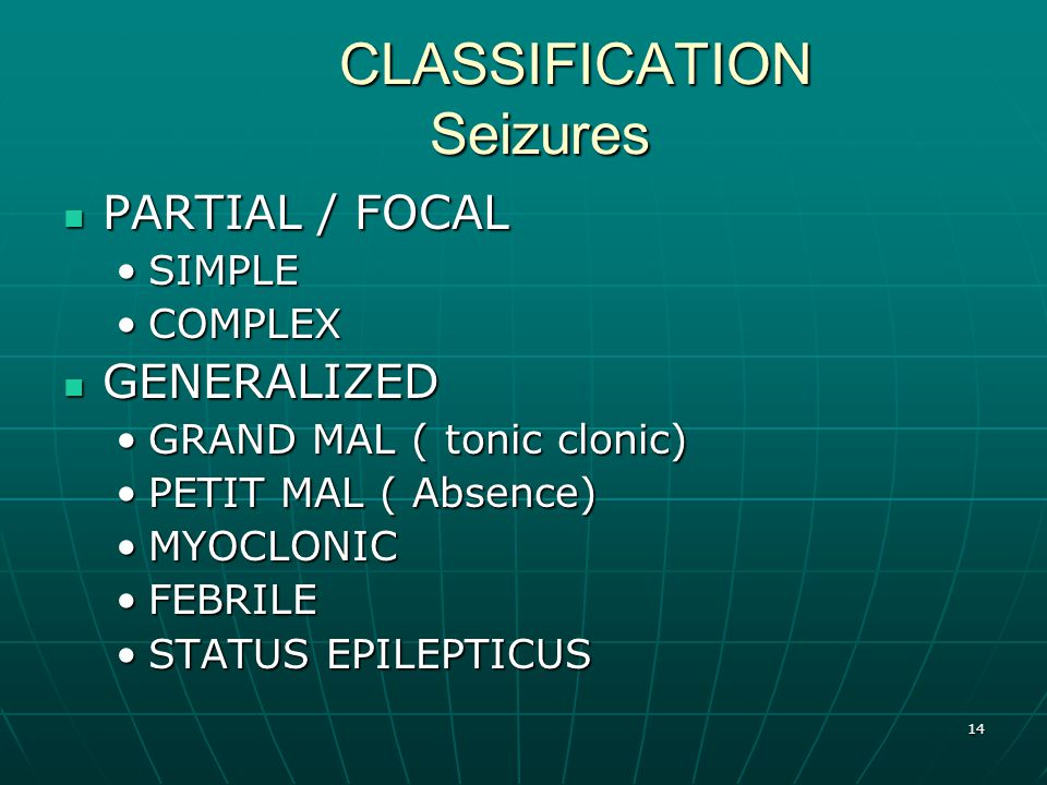 14 CLASSIFICATION Seizures PARTIAL / FOCAL PARTIAL / FOCAL SIMPLESIMPLE COMPLEXCOMPLEX GENERALIZED GENERALIZED GRAND MAL ( tonic clonic)GRAND MAL ( tonic clonic) PETIT MAL ( Absence)PETIT MAL ( Absence) MYOCLONICMYOCLONIC FEBRILEFEBRILE STATUS EPILEPTICUSSTATUS EPILEPTICUS