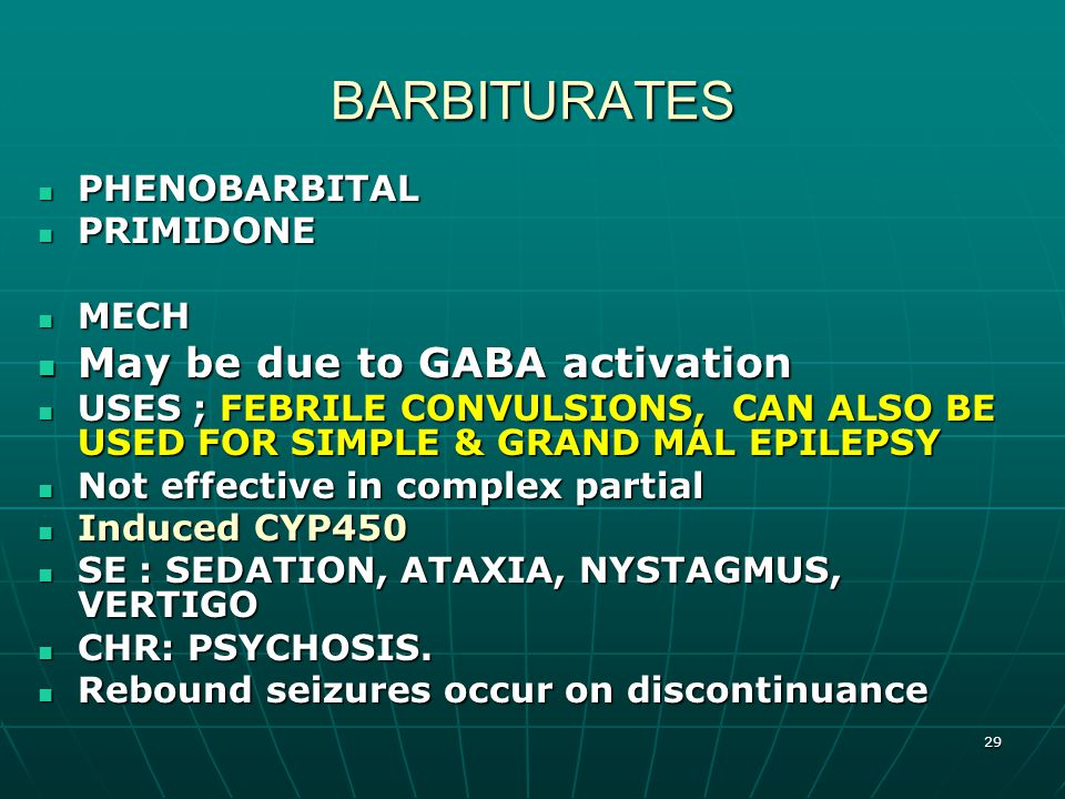 29 BARBITURATES PHENOBARBITAL PHENOBARBITAL PRIMIDONE PRIMIDONE MECH MECH May be due to GABA activation May be due to GABA activation USES ; FEBRILE CONVULSIONS, CAN ALSO BE USED FOR SIMPLE & GRAND MAL EPILEPSY USES ; FEBRILE CONVULSIONS, CAN ALSO BE USED FOR SIMPLE & GRAND MAL EPILEPSY Not effective in complex partial Not effective in complex partial Induced CYP450 Induced CYP450 SE : SEDATION, ATAXIA, NYSTAGMUS, VERTIGO SE : SEDATION, ATAXIA, NYSTAGMUS, VERTIGO CHR: PSYCHOSIS.