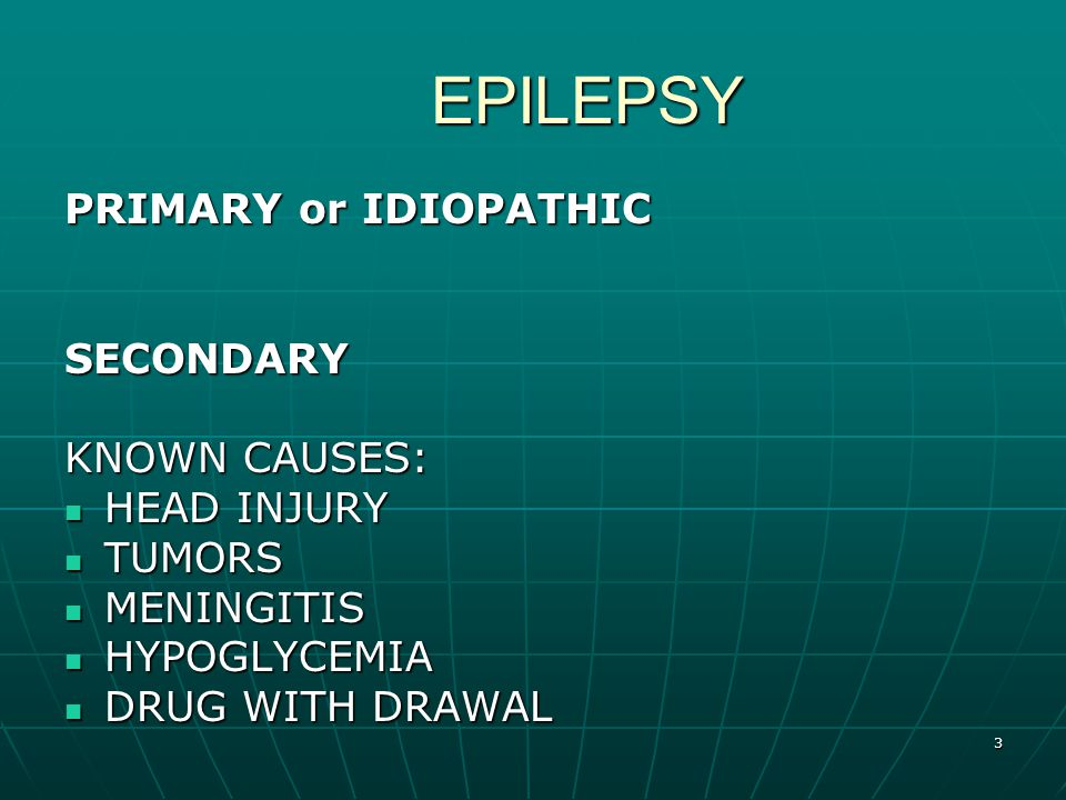 3 EPILEPSY PRIMARY or IDIOPATHIC SECONDARY KNOWN CAUSES: HEAD INJURY HEAD INJURY TUMORS TUMORS MENINGITIS MENINGITIS HYPOGLYCEMIA HYPOGLYCEMIA DRUG WITH DRAWAL DRUG WITH DRAWAL