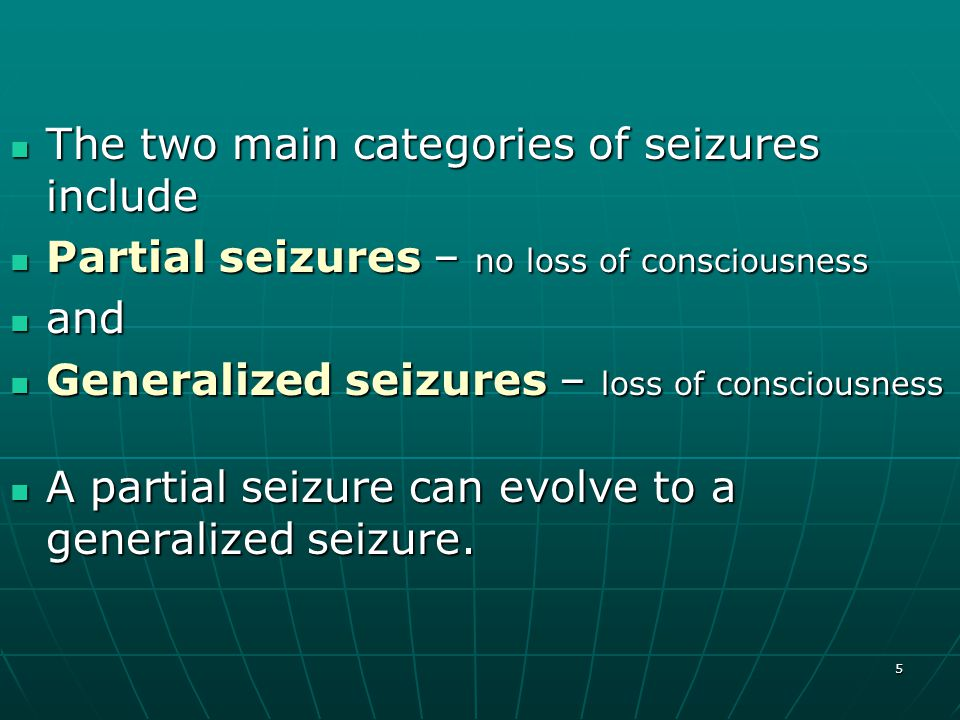5 The two main categories of seizures include The two main categories of seizures include Partial seizures – no loss of consciousness Partial seizures – no loss of consciousness and and Generalized seizures – loss of consciousness Generalized seizures – loss of consciousness A partial seizure can evolve to a generalized seizure.