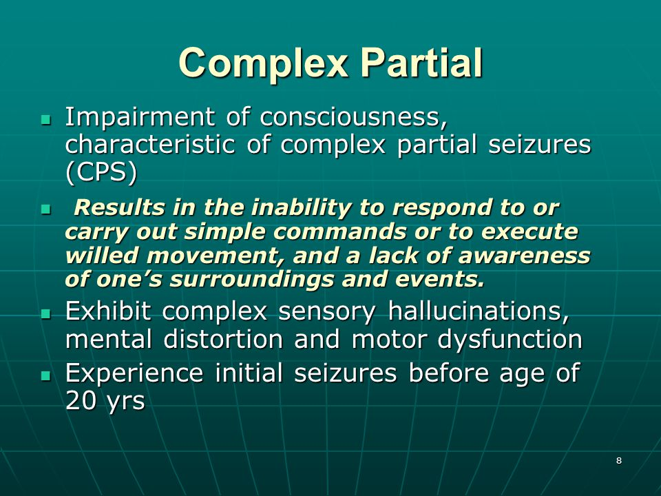 8 Complex Partial Impairment of consciousness, characteristic of complex partial seizures (CPS) Impairment of consciousness, characteristic of complex partial seizures (CPS) Results in the inability to respond to or carry out simple commands or to execute willed movement, and a lack of awareness of one's surroundings and events.