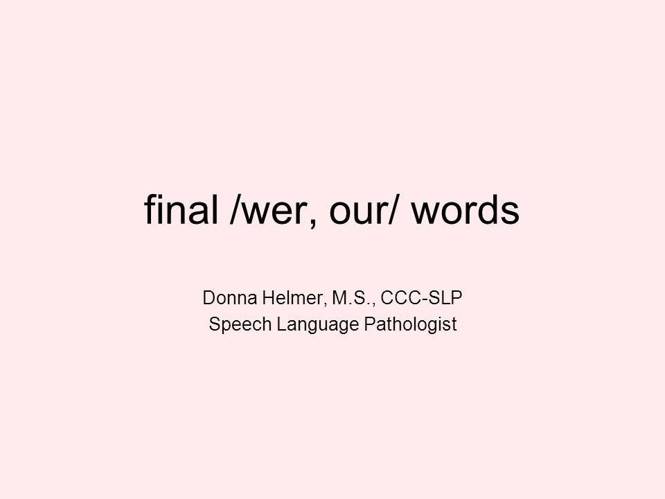 final /wer, our/ words Donna Helmer, M.S., CCC-SLP Speech Language Pathologist