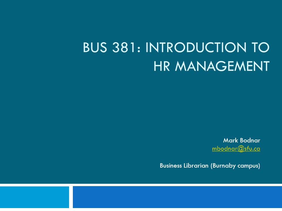 BUS 381: INTRODUCTION TO HR MANAGEMENT Mark Bodnar mbodnar@sfu.ca Business Librarian (Burnaby campus)
