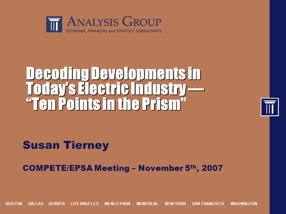 BOSTON DALLAS DENVER LOS ANGELES MENLO PARK MONTREAL NEW YORK SAN FRANCISCO WASHINGTON Decoding Developments in Today's Electric Industry — Ten Points in the Prism Decoding Developments in Today's Electric Industry — Ten Points in the Prism Susan Tierney COMPETE/EPSA Meeting – November 5 th, 2007