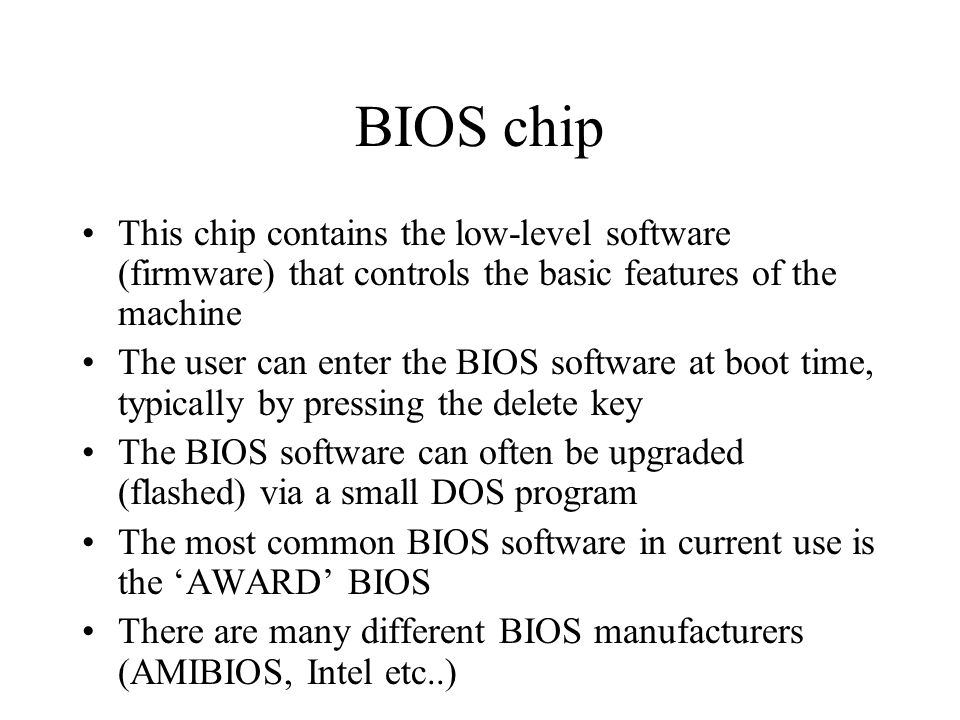 BIOS chip This chip contains the low-level software (firmware) that controls the basic features of the machine The user can enter the BIOS software at boot time, typically by pressing the delete key The BIOS software can often be upgraded (flashed) via a small DOS program The most common BIOS software in current use is the 'AWARD' BIOS There are many different BIOS manufacturers (AMIBIOS, Intel etc..)