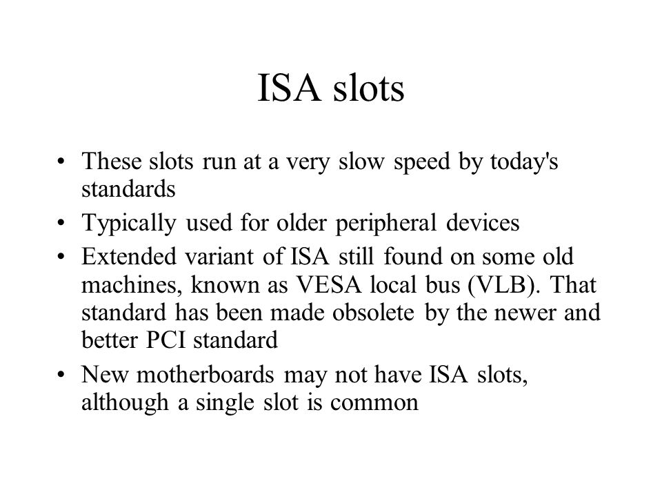 ISA slots These slots run at a very slow speed by today s standards Typically used for older peripheral devices Extended variant of ISA still found on some old machines, known as VESA local bus (VLB).