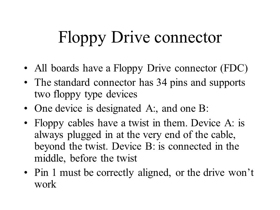 Floppy Drive connector All boards have a Floppy Drive connector (FDC) The standard connector has 34 pins and supports two floppy type devices One device is designated A:, and one B: Floppy cables have a twist in them.