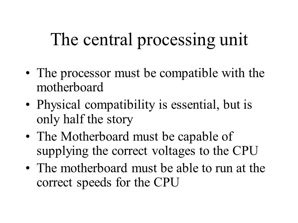 The central processing unit The processor must be compatible with the motherboard Physical compatibility is essential, but is only half the story The Motherboard must be capable of supplying the correct voltages to the CPU The motherboard must be able to run at the correct speeds for the CPU