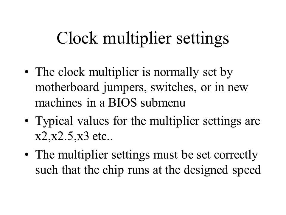 Clock multiplier settings The clock multiplier is normally set by motherboard jumpers, switches, or in new machines in a BIOS submenu Typical values for the multiplier settings are x2,x2.5,x3 etc..
