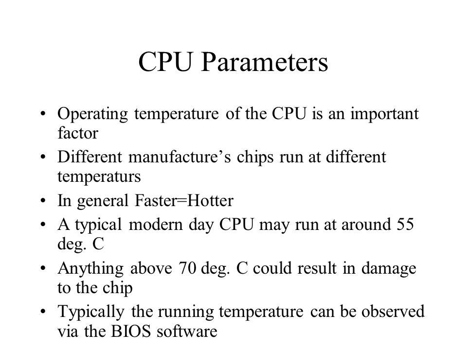 CPU Parameters Operating temperature of the CPU is an important factor Different manufacture's chips run at different temperaturs In general Faster=Hotter A typical modern day CPU may run at around 55 deg.