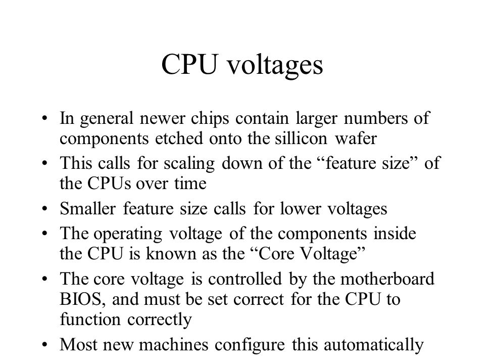 CPU voltages In general newer chips contain larger numbers of components etched onto the sillicon wafer This calls for scaling down of the feature size of the CPUs over time Smaller feature size calls for lower voltages The operating voltage of the components inside the CPU is known as the Core Voltage The core voltage is controlled by the motherboard BIOS, and must be set correct for the CPU to function correctly Most new machines configure this automatically