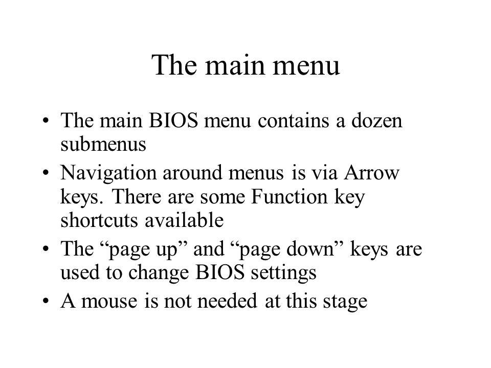 The main menu The main BIOS menu contains a dozen submenus Navigation around menus is via Arrow keys.