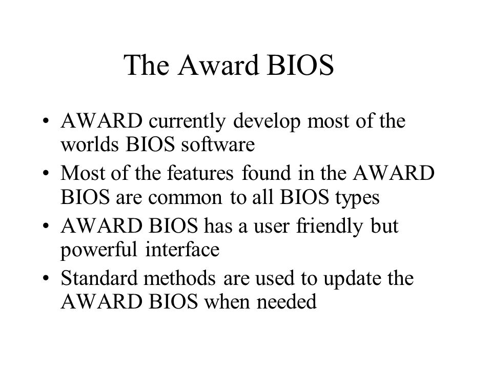 The Award BIOS AWARD currently develop most of the worlds BIOS software Most of the features found in the AWARD BIOS are common to all BIOS types AWARD BIOS has a user friendly but powerful interface Standard methods are used to update the AWARD BIOS when needed