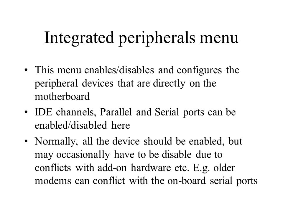 Integrated peripherals menu This menu enables/disables and configures the peripheral devices that are directly on the motherboard IDE channels, Parallel and Serial ports can be enabled/disabled here Normally, all the device should be enabled, but may occasionally have to be disable due to conflicts with add-on hardware etc.