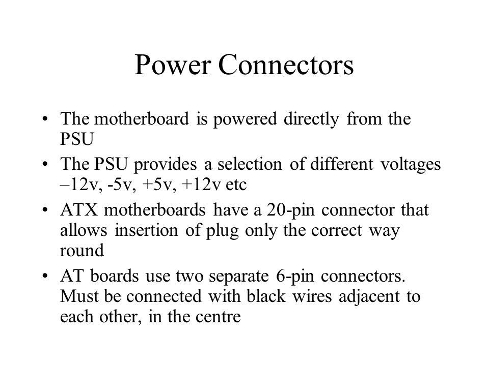 Power Connectors The motherboard is powered directly from the PSU The PSU provides a selection of different voltages –12v, -5v, +5v, +12v etc ATX motherboards have a 20-pin connector that allows insertion of plug only the correct way round AT boards use two separate 6-pin connectors.