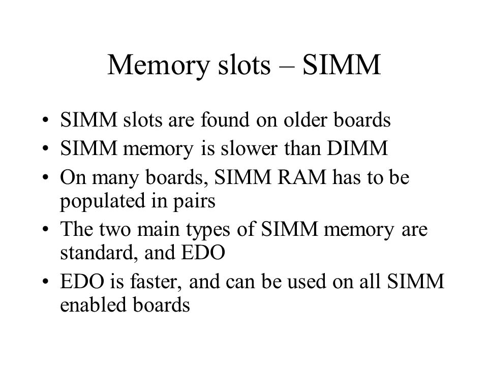 Memory slots – SIMM SIMM slots are found on older boards SIMM memory is slower than DIMM On many boards, SIMM RAM has to be populated in pairs The two main types of SIMM memory are standard, and EDO EDO is faster, and can be used on all SIMM enabled boards