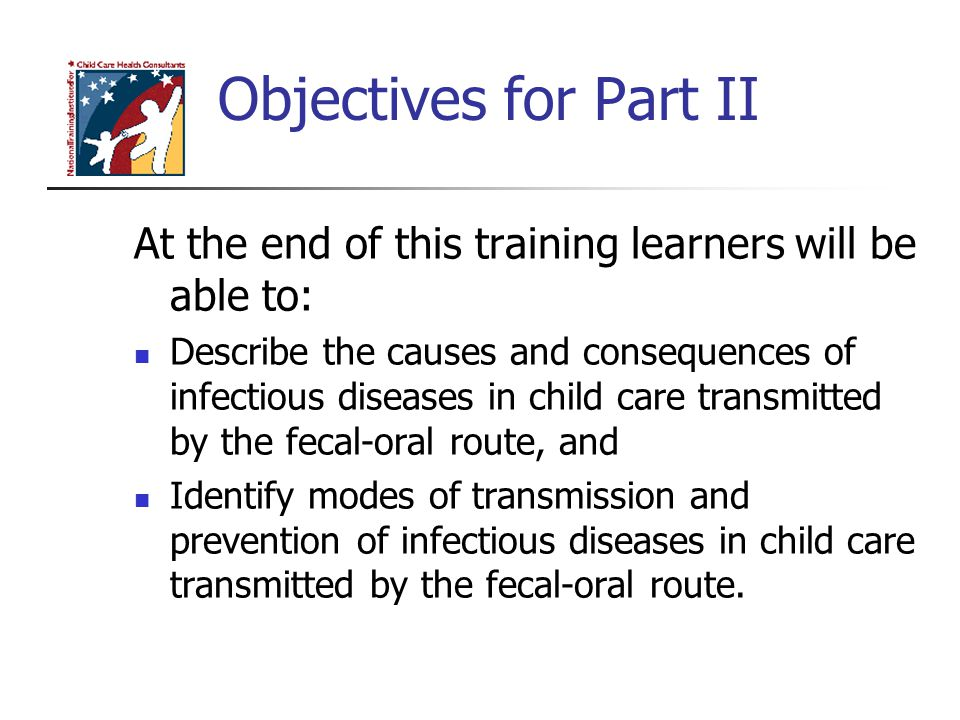 Objectives for Part II At the end of this training learners will be able to: Describe the causes and consequences of infectious diseases in child care transmitted by the fecal-oral route, and Identify modes of transmission and prevention of infectious diseases in child care transmitted by the fecal-oral route.