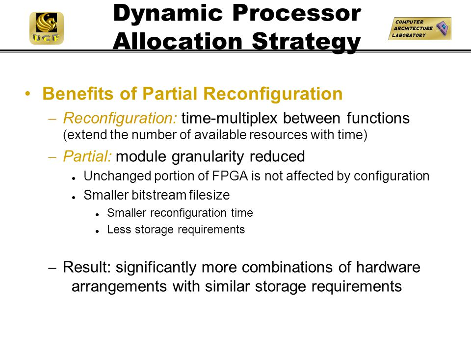 Dynamic Processor Allocation Strategy Benefits of Partial Reconfiguration  Reconfiguration: time-multiplex between functions (extend the number of available resources with time)  Partial: module granularity reduced Unchanged portion of FPGA is not affected by configuration Smaller bitstream filesize Smaller reconfiguration time Less storage requirements  Result: significantly more combinations of hardware arrangements with similar storage requirements