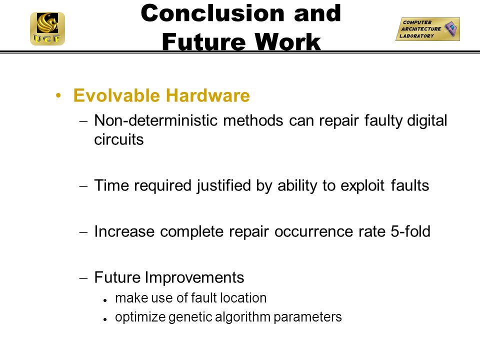 Conclusion and Future Work Evolvable Hardware  Non-deterministic methods can repair faulty digital circuits  Time required justified by ability to exploit faults  Increase complete repair occurrence rate 5-fold  Future Improvements make use of fault location optimize genetic algorithm parameters