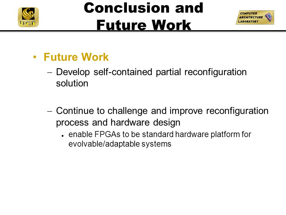 Conclusion and Future Work Future Work  Develop self-contained partial reconfiguration solution  Continue to challenge and improve reconfiguration process and hardware design enable FPGAs to be standard hardware platform for evolvable/adaptable systems