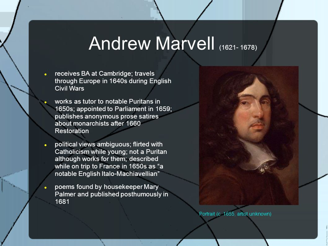 Andrew Marvell (1621- 1678) receives BA at Cambridge; travels through Europe in 1640s during English Civil Wars works as tutor to notable Puritans in 1650s; appointed to Parliament in 1659; publishes anonymous prose satires about monarchists after 1660 Restoration political views ambiguous; flirted with Catholicism while young; not a Puritan although works for them; described while on trip to France in 1650s as a notable English Italo-Machiavellian poems found by housekeeper Mary Palmer and published posthumously in 1681 Portrait (c.