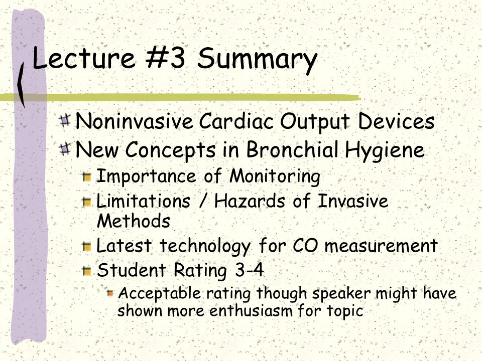 Lecture #3 Summary Noninvasive Cardiac Output Devices New Concepts in Bronchial Hygiene Importance of Monitoring Limitations / Hazards of Invasive Methods Latest technology for CO measurement Student Rating 3-4 Acceptable rating though speaker might have shown more enthusiasm for topic