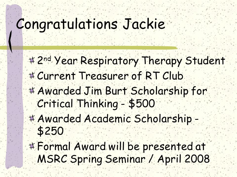 Congratulations Jackie 2 nd Year Respiratory Therapy Student Current Treasurer of RT Club Awarded Jim Burt Scholarship for Critical Thinking - $500 Awarded Academic Scholarship - $250 Formal Award will be presented at MSRC Spring Seminar / April 2008