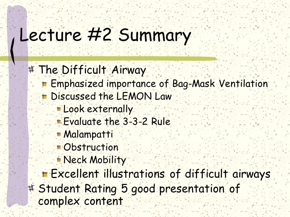 Lecture #2 Summary The Difficult Airway Emphasized importance of Bag-Mask Ventilation Discussed the LEMON Law Look externally Evaluate the 3-3-2 Rule Malampatti Obstruction Neck Mobility Excellent illustrations of difficult airways Student Rating 5 good presentation of complex content