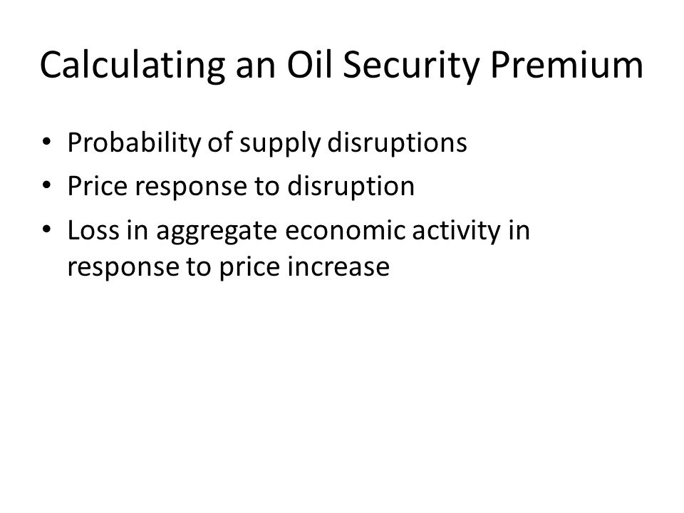 Calculating an Oil Security Premium Probability of supply disruptions Price response to disruption Loss in aggregate economic activity in response to price increase