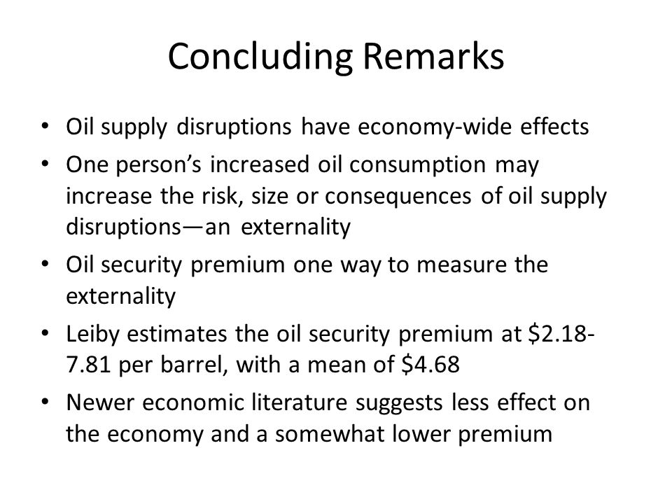 Concluding Remarks Oil supply disruptions have economy-wide effects One person's increased oil consumption may increase the risk, size or consequences of oil supply disruptions—an externality Oil security premium one way to measure the externality Leiby estimates the oil security premium at $2.18- 7.81 per barrel, with a mean of $4.68 Newer economic literature suggests less effect on the economy and a somewhat lower premium