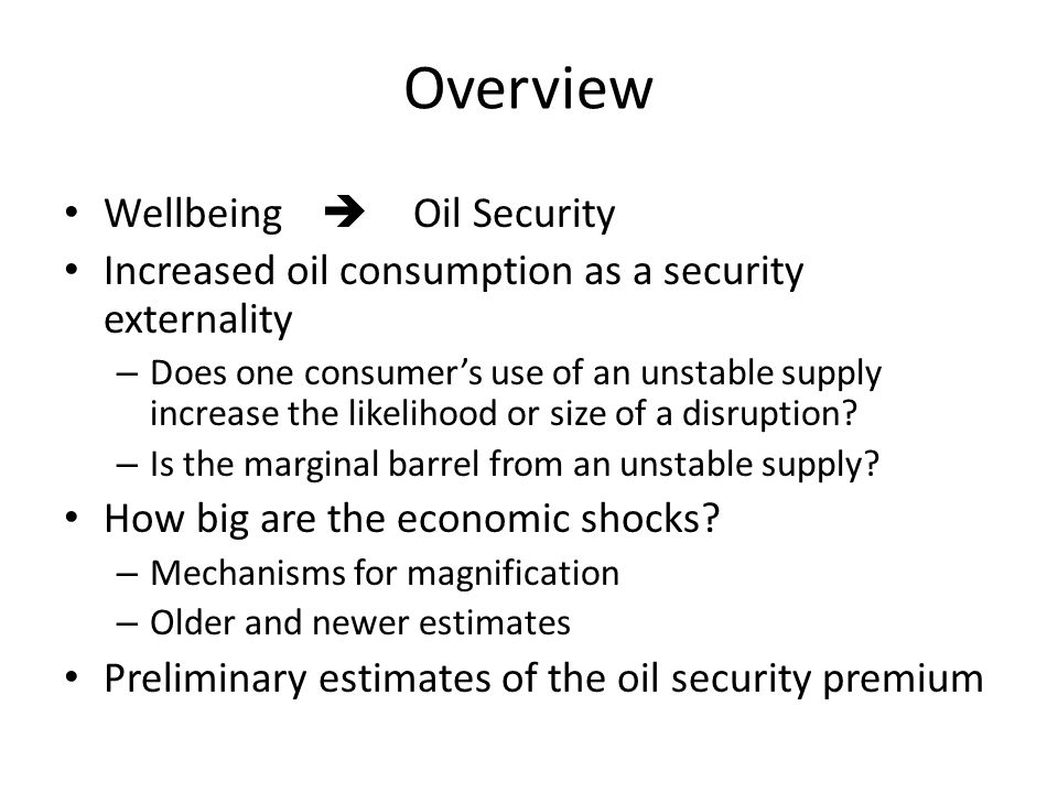 Overview Wellbeing  Oil Security Increased oil consumption as a security externality – Does one consumer's use of an unstable supply increase the likelihood or size of a disruption.