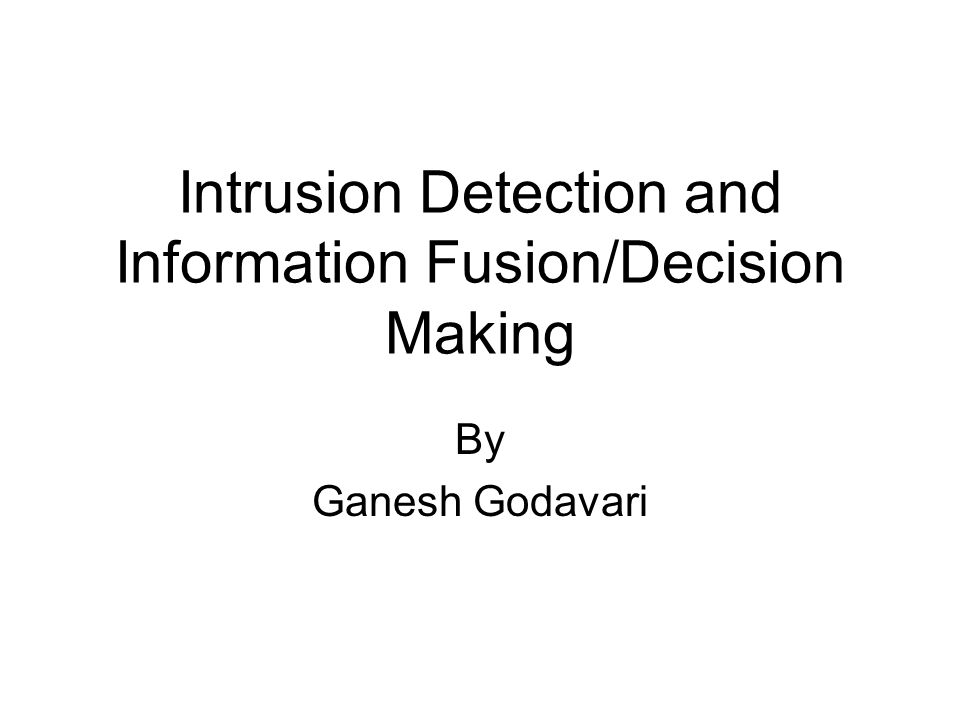 Intrusion Detection and Information Fusion/Decision Making By Ganesh Godavari