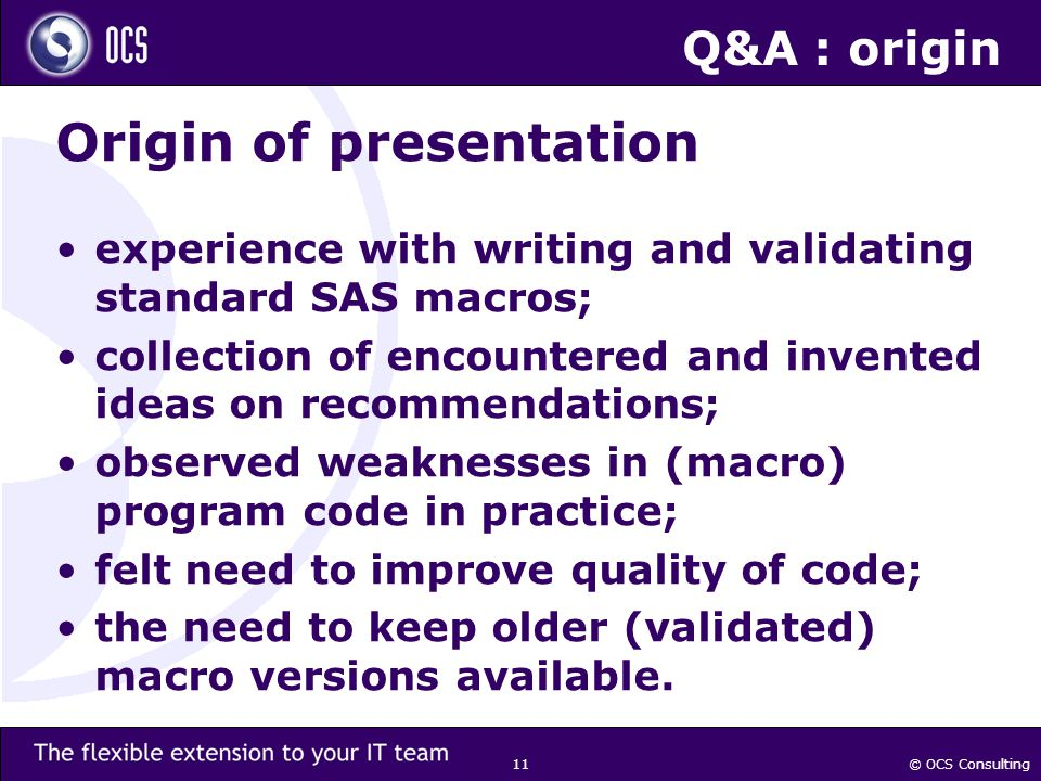© OCS Consulting 11 Q&A : origin Origin of presentation experience with writing and validating standard SAS macros; collection of encountered and invented ideas on recommendations; observed weaknesses in (macro) program code in practice; felt need to improve quality of code; the need to keep older (validated) macro versions available.