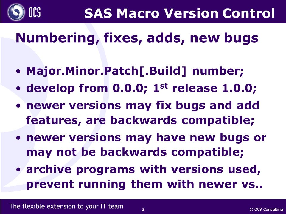© OCS Consulting 3 SAS Macro Version Control Numbering, fixes, adds, new bugs Major.Minor.Patch[.Build] number; develop from 0.0.0; 1 st release 1.0.0; newer versions may fix bugs and add features, are backwards compatible; newer versions may have new bugs or may not be backwards compatible; archive programs with versions used, prevent running them with newer vs..