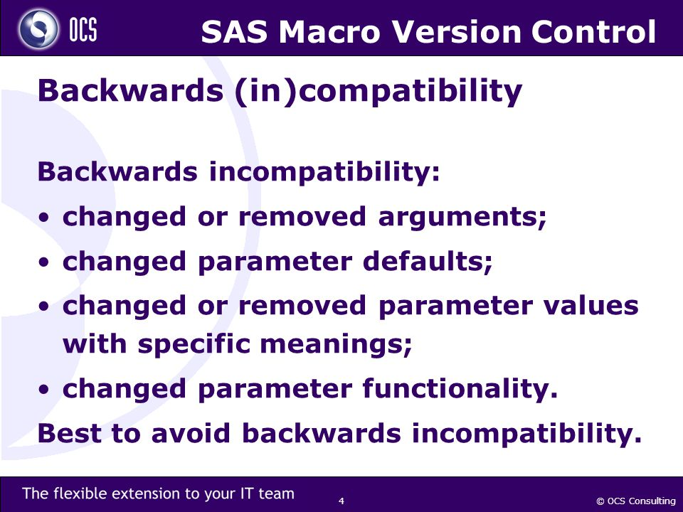 © OCS Consulting 4 SAS Macro Version Control Backwards (in)compatibility Backwards incompatibility: changed or removed arguments; changed parameter de