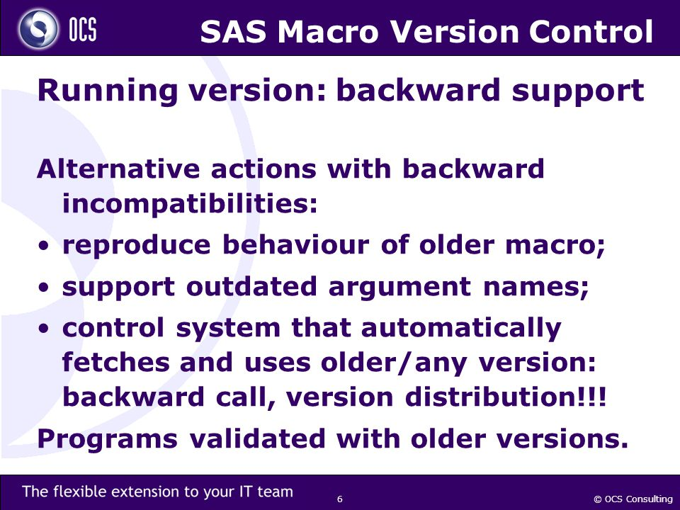 © OCS Consulting 6 SAS Macro Version Control Running version: backward support Alternative actions with backward incompatibilities: reproduce behaviour of older macro; support outdated argument names; control system that automatically fetches and uses older/any version: backward call, version distribution!!.