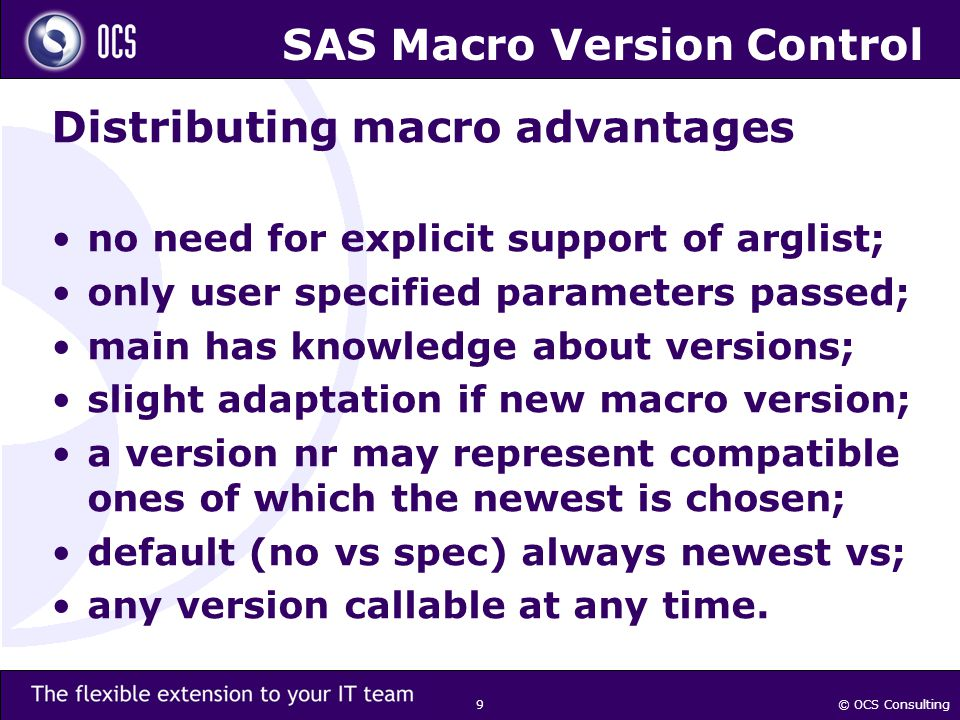 © OCS Consulting 9 SAS Macro Version Control Distributing macro advantages no need for explicit support of arglist; only user specified parameters passed; main has knowledge about versions; slight adaptation if new macro version; a version nr may represent compatible ones of which the newest is chosen; default (no vs spec) always newest vs; any version callable at any time.