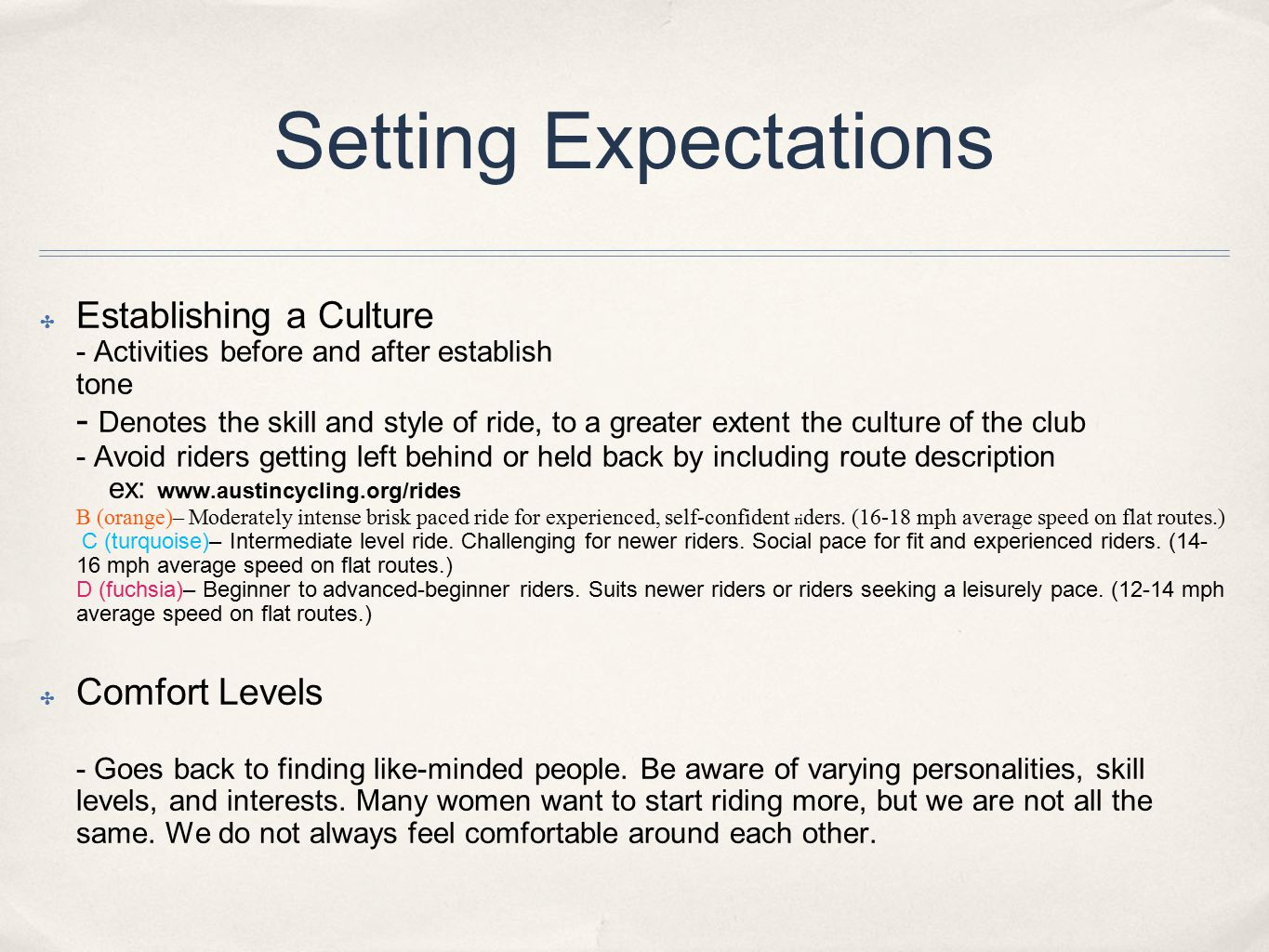 Setting Expectations ✤ Establishing a Culture - Activities before and after establish tone - Denotes the skill and style of ride, to a greater extent the culture of the club - Avoid riders getting left behind or held back by including route description ex: www.austincycling.org/rides B (orange)– Moderately intense brisk paced ride for experienced, self-confident ri ders.