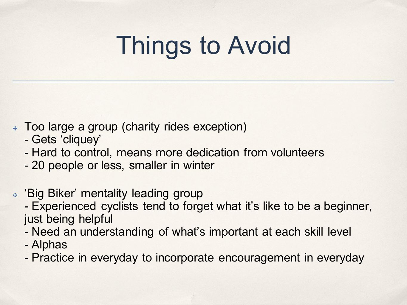 Things to Avoid ✤ Too large a group (charity rides exception) - Gets 'cliquey' - Hard to control, means more dedication from volunteers - 20 people or less, smaller in winter ✤ 'Big Biker' mentality leading group - Experienced cyclists tend to forget what it's like to be a beginner, just being helpful - Need an understanding of what's important at each skill level - Alphas - Practice in everyday to incorporate encouragement in everyday