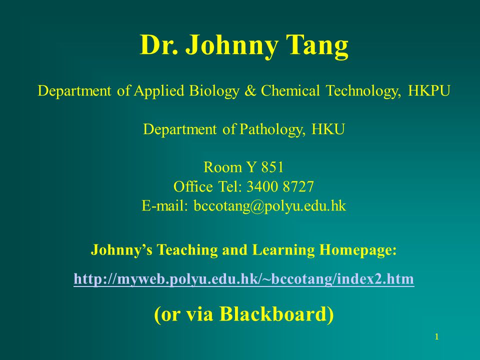 1 Dr. Johnny Tang Department of Applied Biology & Chemical Technology, HKPU Department of Pathology, HKU Room Y 851 Office Tel: 3400 8727 E-mail: bcco