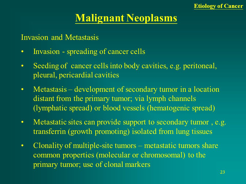 23 Malignant Neoplasms Invasion and Metastasis Invasion - spreading of cancer cells Seeding of cancer cells into body cavities, e.g. peritoneal, pleur
