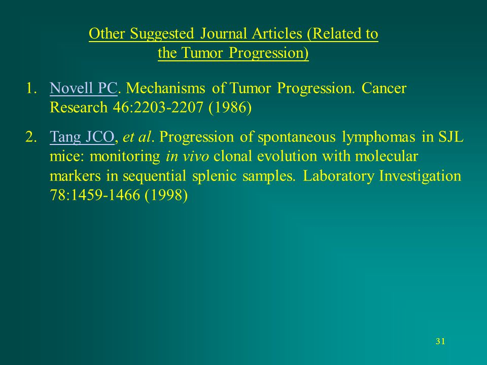 31 Other Suggested Journal Articles (Related to the Tumor Progression) 1.Novell PC. Mechanisms of Tumor Progression. Cancer Research 46:2203-2207 (198