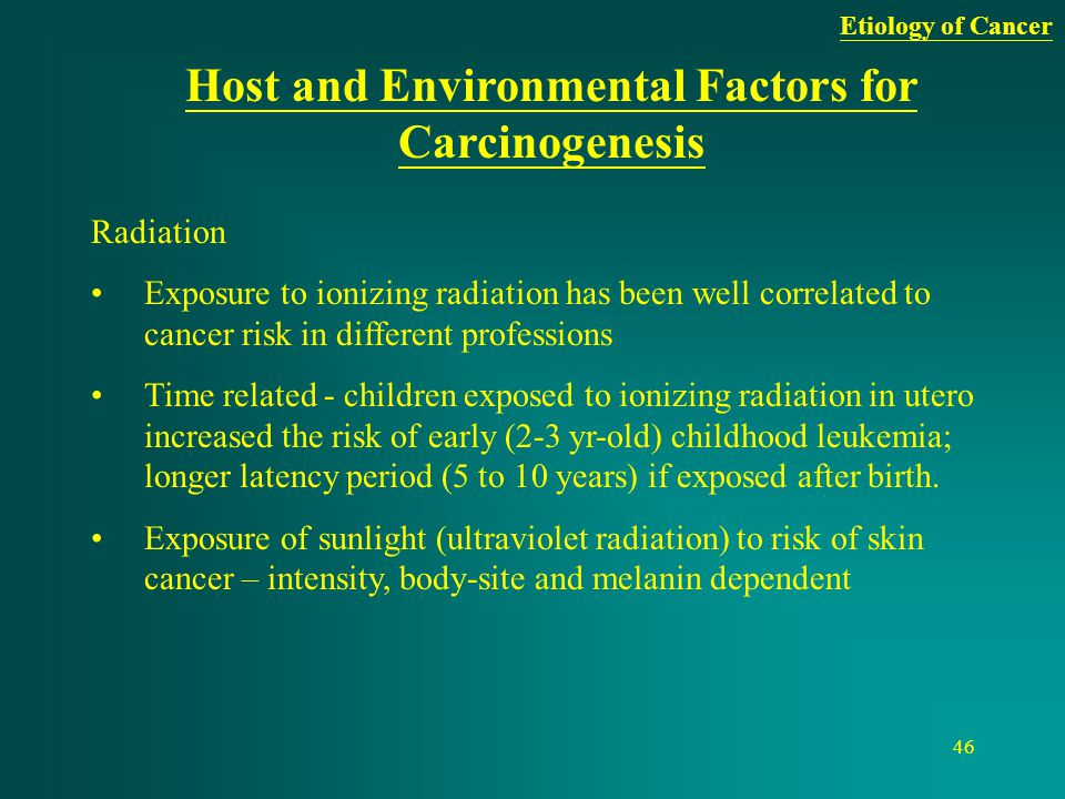 46 Host and Environmental Factors for Carcinogenesis Radiation Exposure to ionizing radiation has been well correlated to cancer risk in different pro