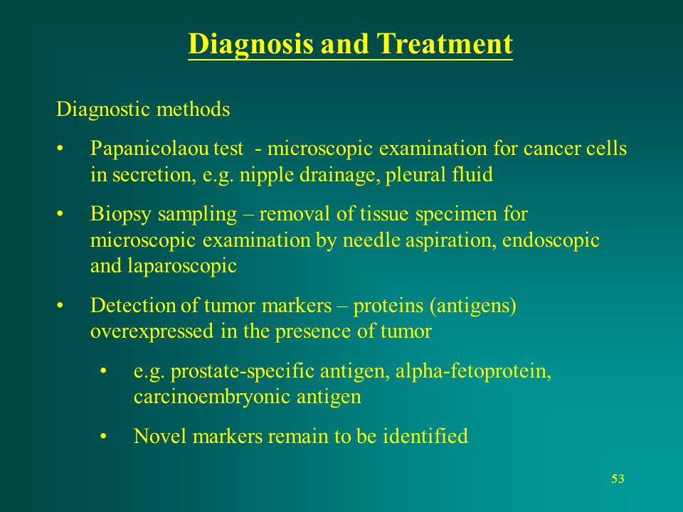 53 Diagnosis and Treatment Diagnostic methods Papanicolaou test - microscopic examination for cancer cells in secretion, e.g. nipple drainage, pleural